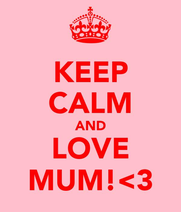 KEEP CALM AND LOVE MUM!<3