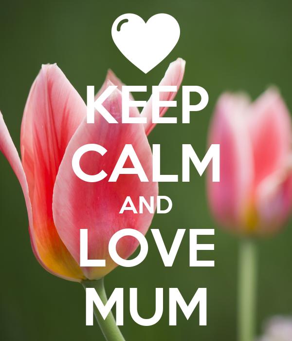 KEEP CALM AND LOVE MUM