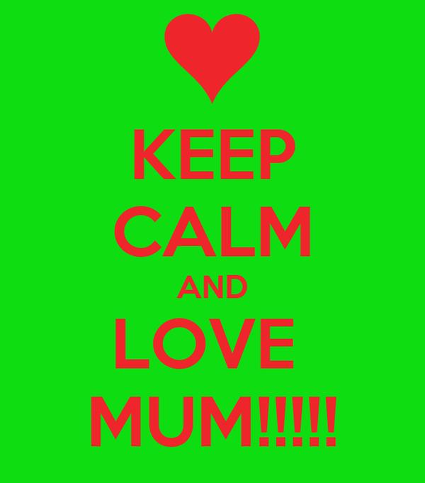 KEEP CALM AND LOVE  MUM!!!!!