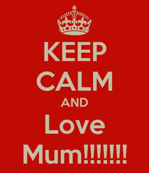 KEEP CALM AND Love Mum!!!!!!!