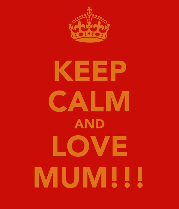 KEEP CALM AND LOVE MUM!!!
