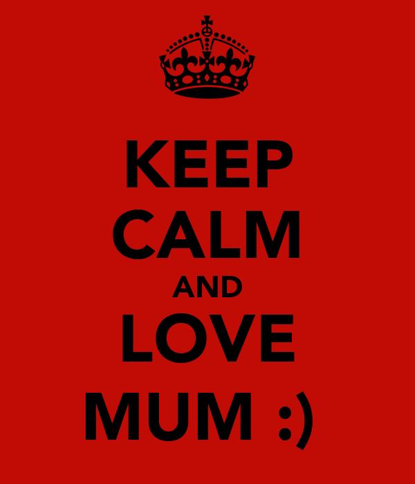 KEEP CALM AND LOVE MUM :)