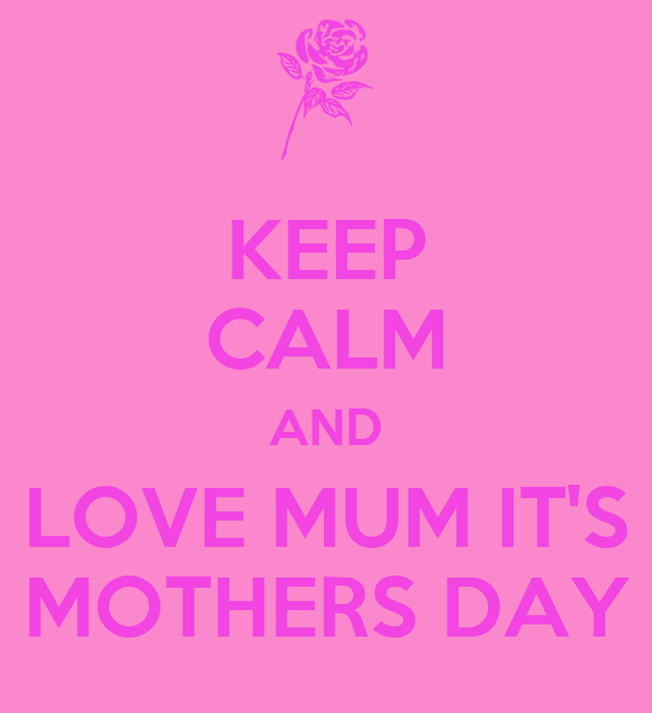 KEEP CALM AND LOVE MUM IT'S MOTHERS DAY