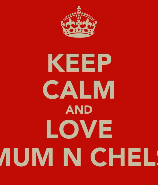 KEEP CALM AND LOVE MUM N CHELS