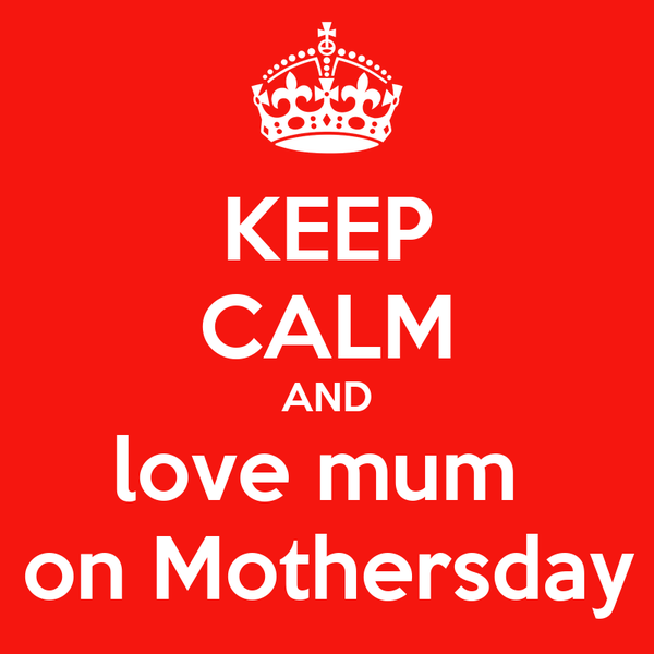 KEEP CALM AND love mum    on Mothersday !
