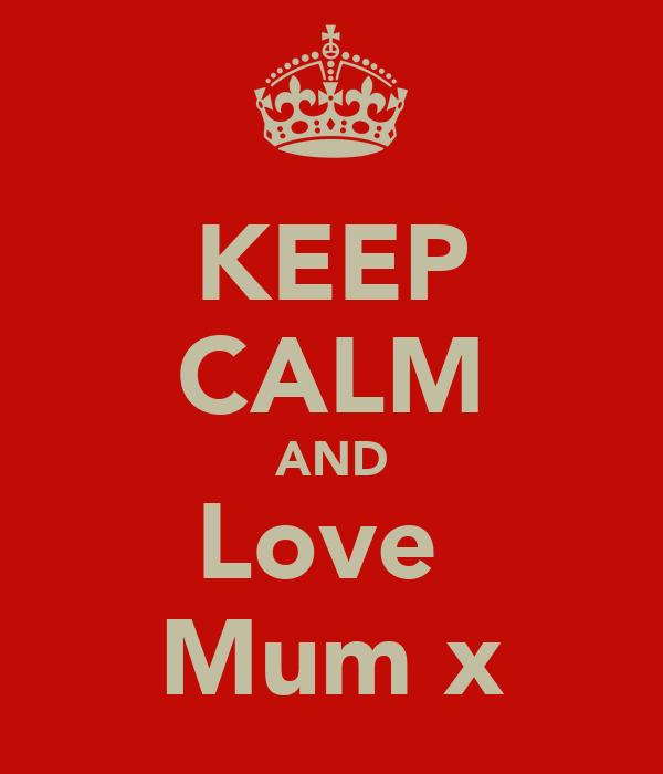 KEEP CALM AND Love  Mum x