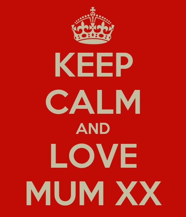 KEEP CALM AND LOVE MUM XX
