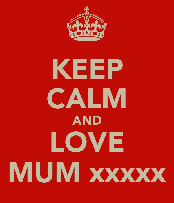 KEEP CALM AND LOVE MUM xxxxx