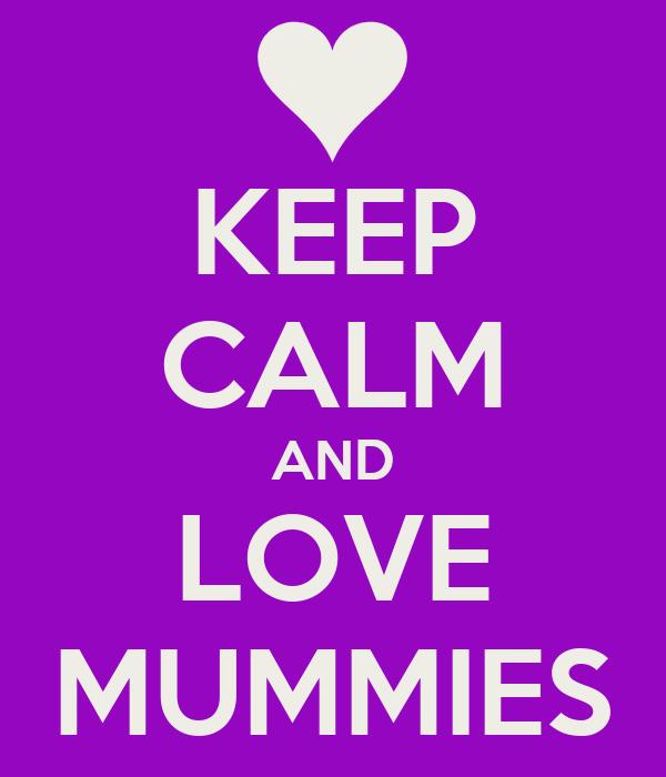 KEEP CALM AND LOVE MUMMIES