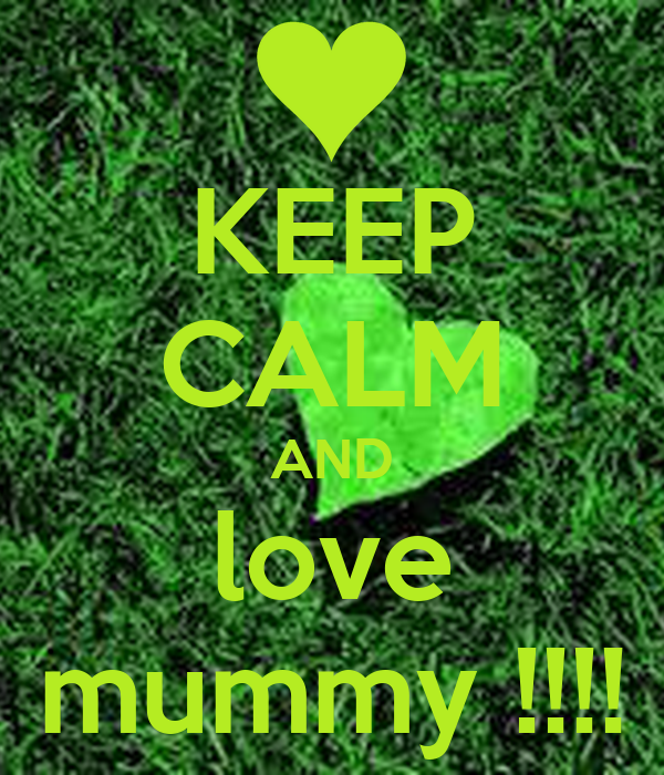 KEEP CALM AND love mummy !!!!