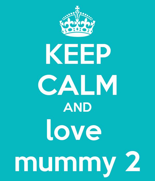 KEEP CALM AND love  mummy 2