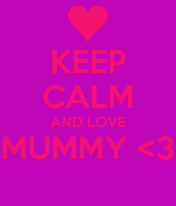 KEEP CALM AND LOVE MUMMY <3