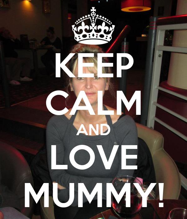 KEEP CALM AND LOVE MUMMY!