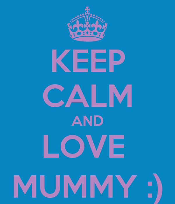KEEP CALM AND LOVE  MUMMY :)