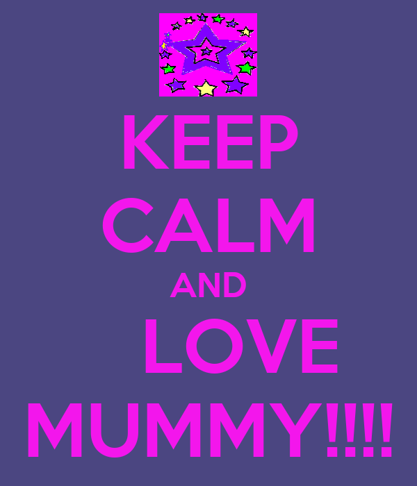 KEEP CALM AND    LOVE MUMMY!!!!