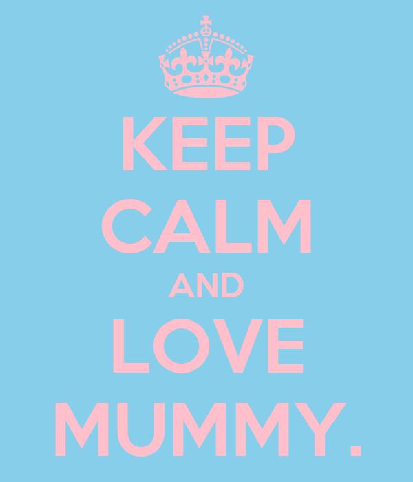 KEEP CALM AND LOVE MUMMY.