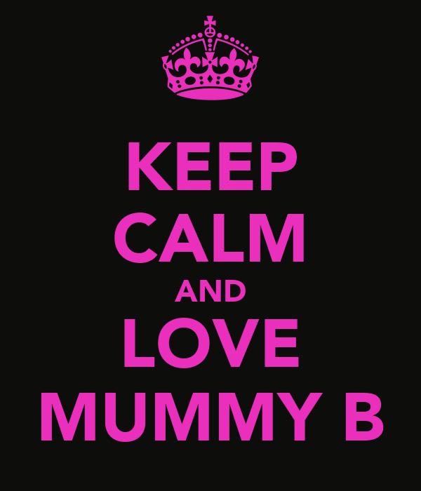 KEEP CALM AND LOVE MUMMY B