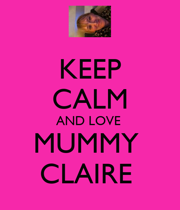 KEEP CALM AND LOVE  MUMMY  CLAIRE