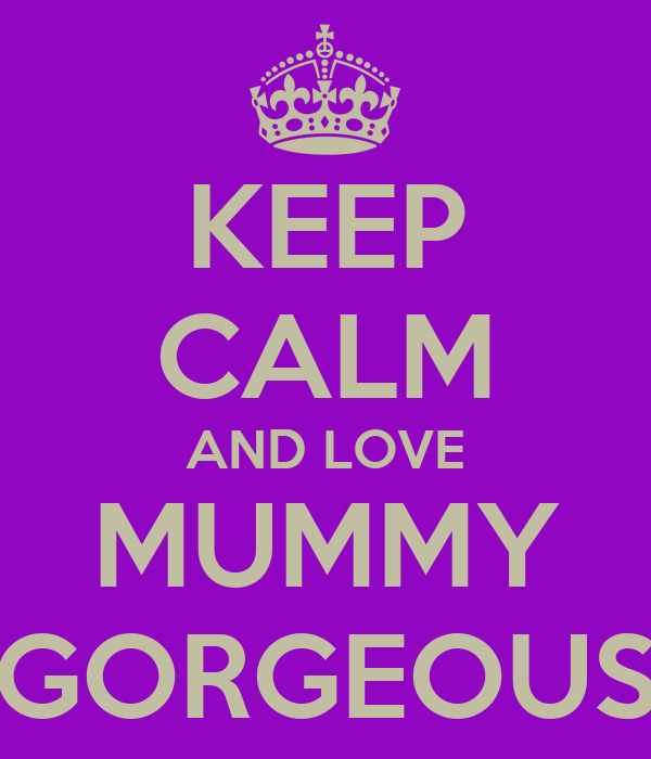 KEEP CALM AND LOVE MUMMY GORGEOUS