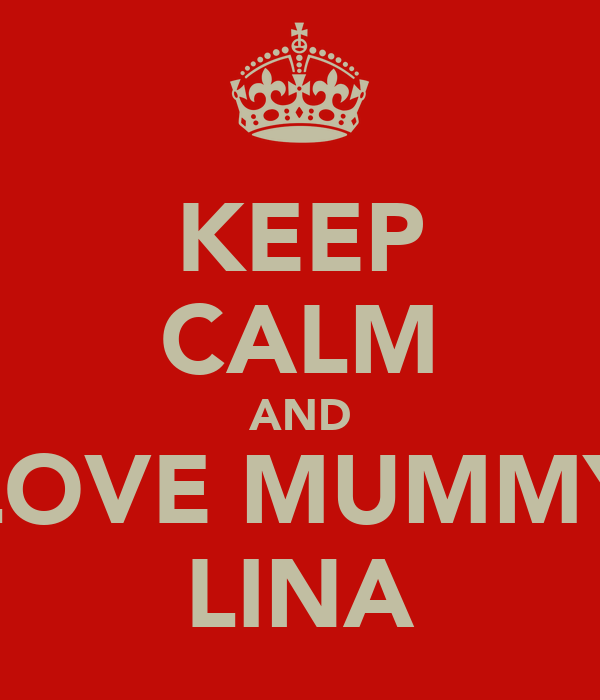 KEEP CALM AND LOVE MUMMY LINA