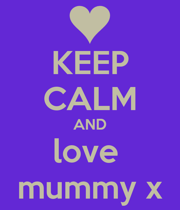 KEEP CALM AND love  mummy x
