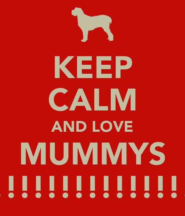 KEEP CALM AND LOVE MUMMYS !!!!!!!!!!!!!!!
