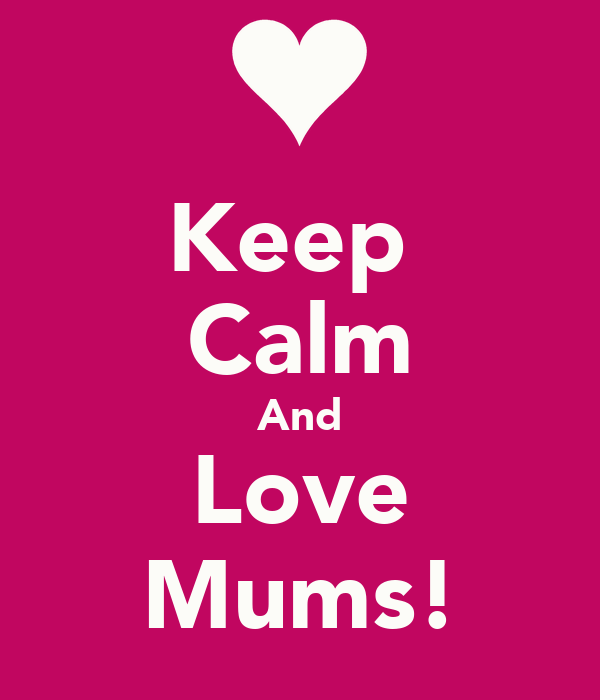 Keep  Calm And Love Mums!