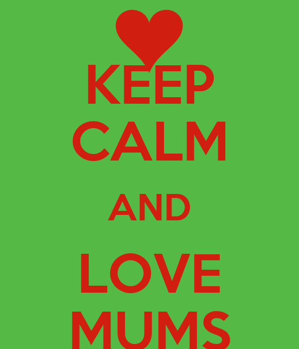 KEEP CALM AND LOVE MUMS