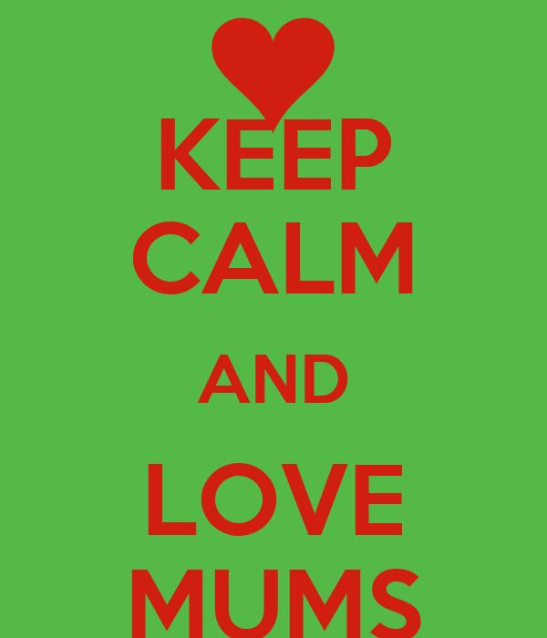 KEEP CALM AND LOVE MUMS