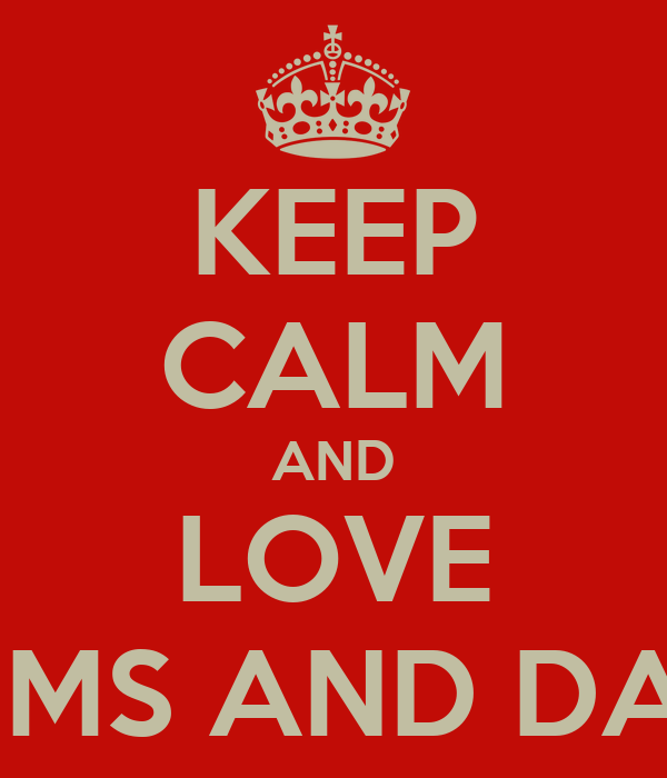 KEEP CALM AND LOVE MUMS AND DADS