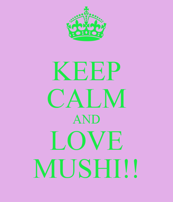 KEEP CALM AND LOVE MUSHI!!