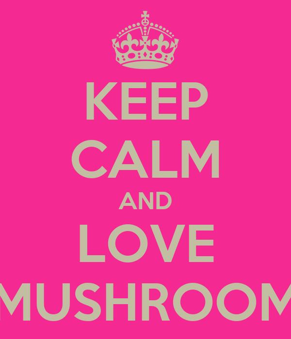 KEEP CALM AND LOVE MUSHROOM