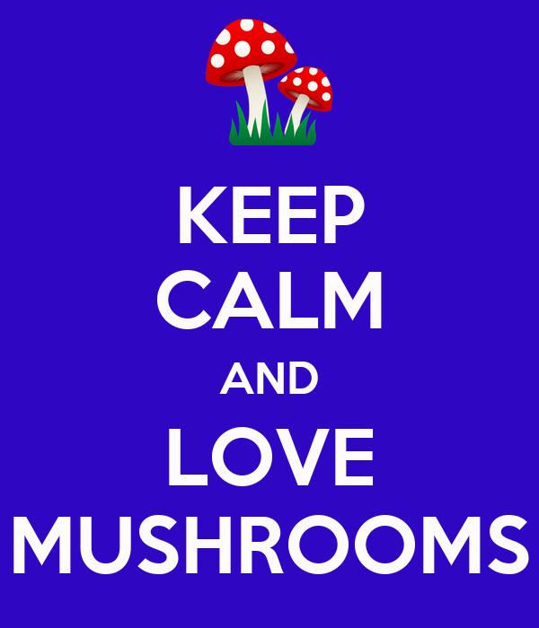 KEEP CALM AND LOVE MUSHROOMS