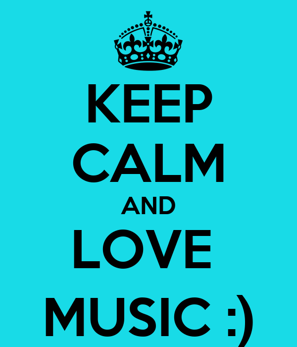 KEEP CALM AND LOVE  MUSIC :)