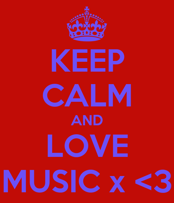 KEEP CALM AND LOVE MUSIC x <3