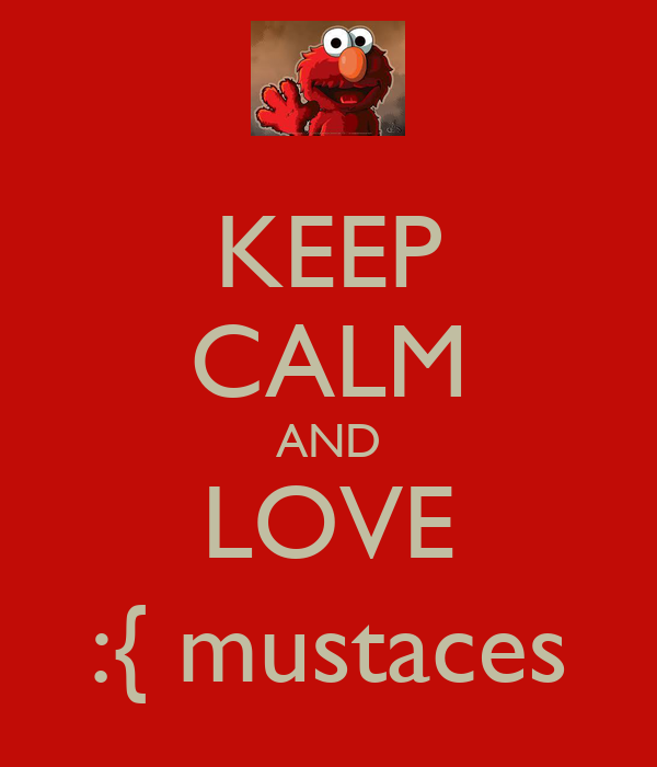 KEEP CALM AND LOVE :{ mustaces