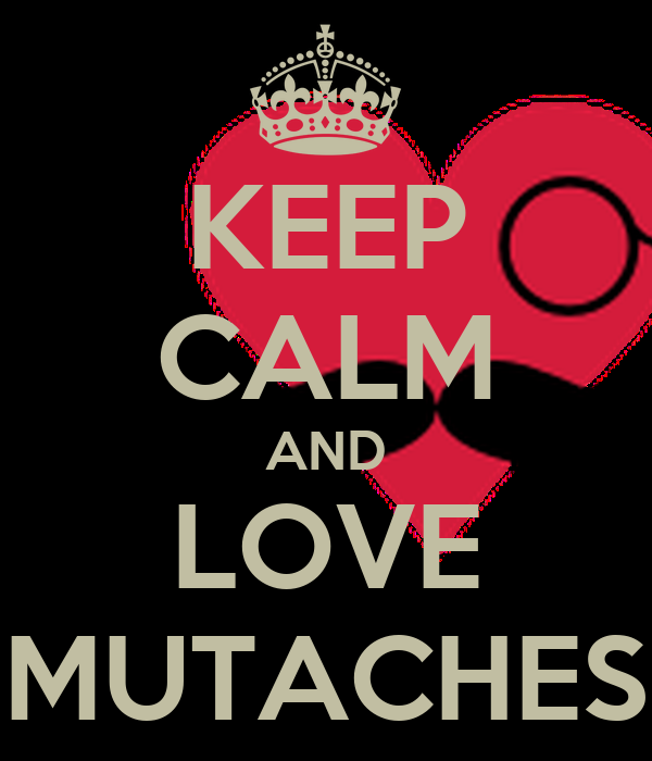 KEEP CALM AND LOVE MUTACHES