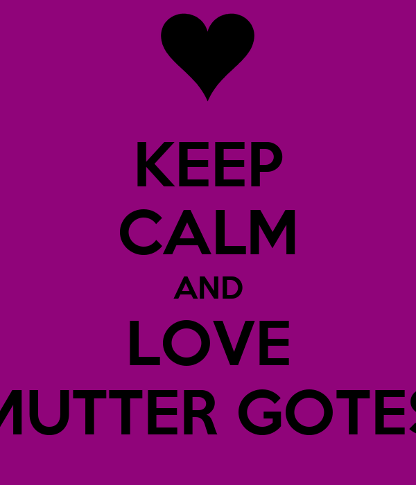 KEEP CALM AND LOVE MUTTER GOTES