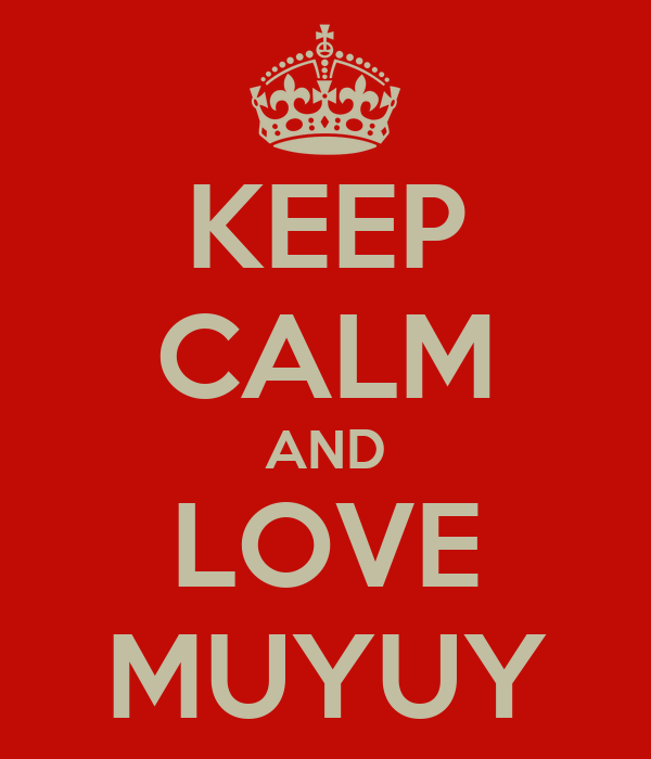 KEEP CALM AND LOVE MUYUY