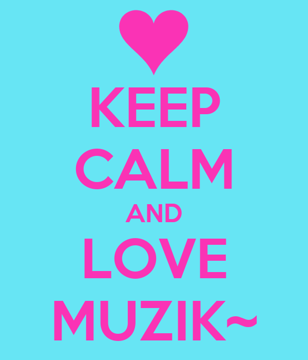 KEEP CALM AND LOVE MUZIK~