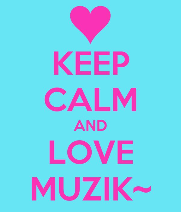 KEEP CALM AND LOVE MUZIK~