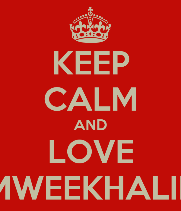 KEEP CALM AND LOVE MWEEKHALIE