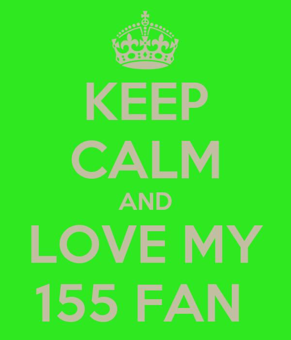 KEEP CALM AND LOVE MY 155 FAN