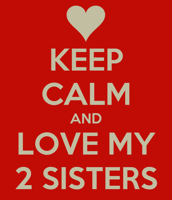 KEEP CALM AND LOVE MY 2 SISTERS