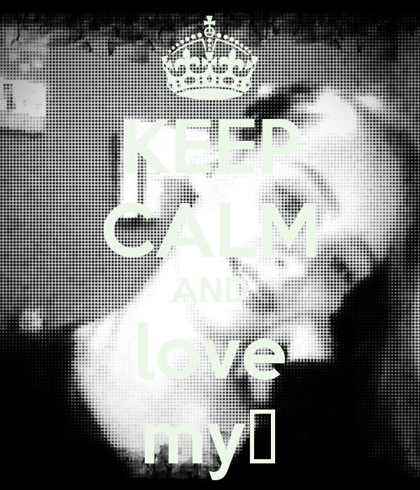 KEEP CALM AND love my♥