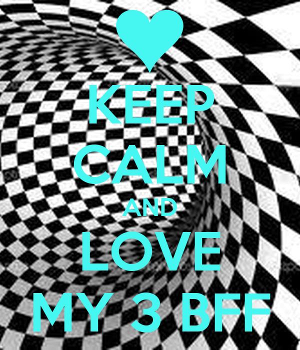 KEEP CALM AND LOVE MY 3 BFF