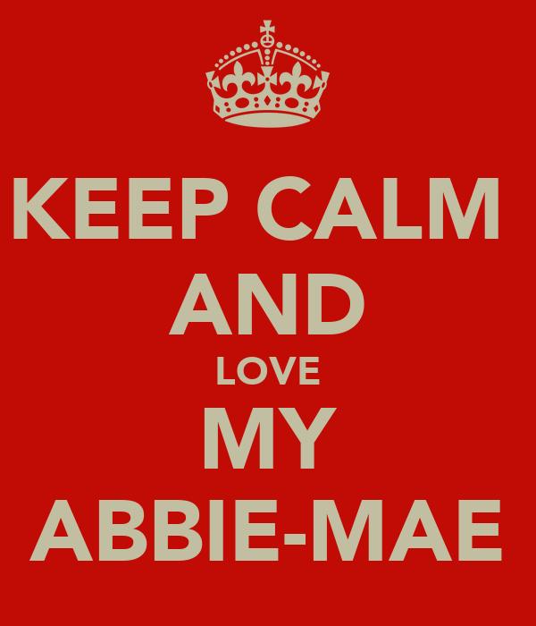 KEEP CALM  AND LOVE MY ABBIE-MAE