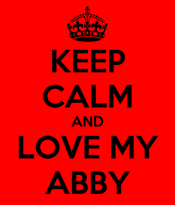 KEEP CALM AND LOVE MY ABBY