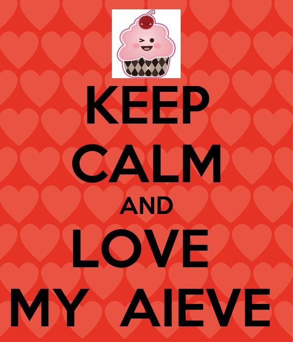 KEEP CALM AND LOVE  MY  AIEVE