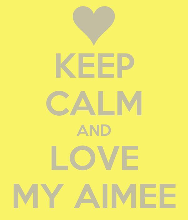 KEEP CALM AND LOVE MY AIMEE